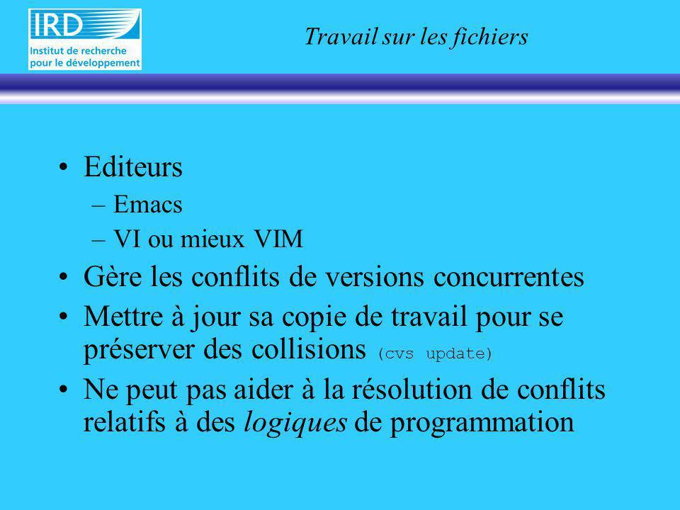 Travail sur les fichiers Editeurs –Emacs –VI ou mieux VIM Gère les conflits de versions concurrentes Mettre à jour sa copie de travail pour se préserver des collisions (cvs update) Ne peut pas aider à la résolution de conflits relatifs à des logiques de programmation