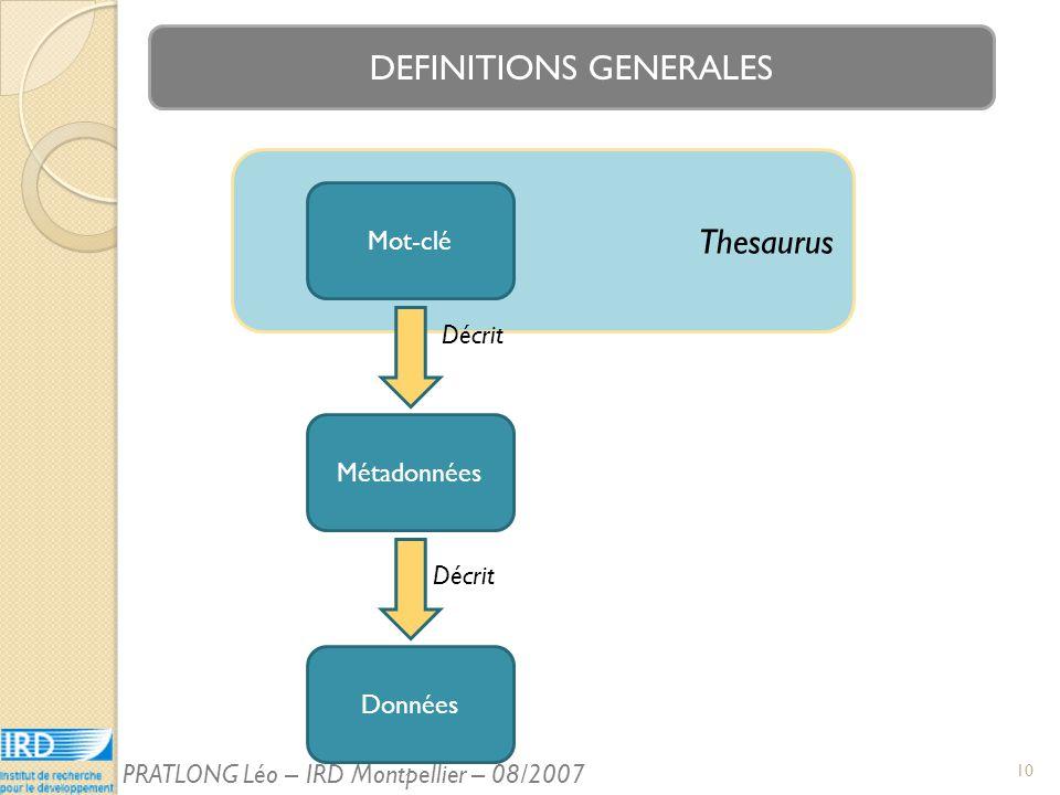 Thesaurus DEFINITIONS GENERALES Mot-clé Métadonnées Données Décrit 10 PRATLONG Léo – IRD Montpellier – 08/2007