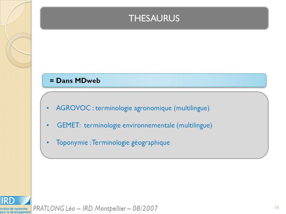 THESAURUS AGROVOC : terminologie agronomique (multilingue) GEMET: terminologie environnementale (multilingue) Toponymie : Terminologie géographique = Dans MDweb 16 PRATLONG Léo – IRD Montpellier – 08/2007