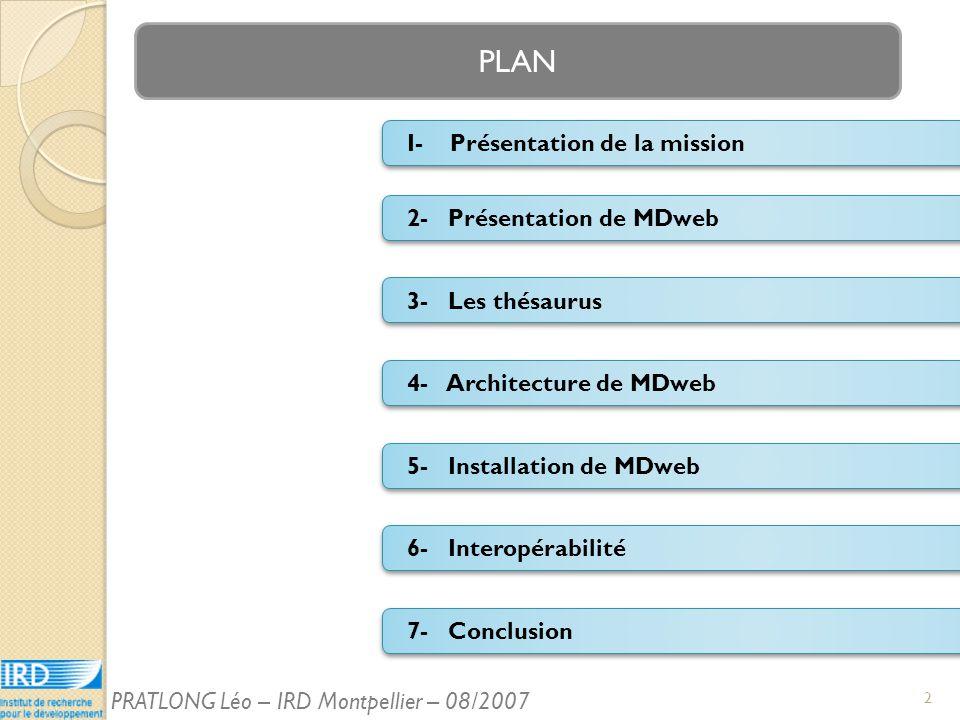 PLAN 2- Présentation de MDweb I- Présentation de la mission 4- Architecture de MDweb 3- Les thésaurus 6- Interopérabilité 5- Installation de MDweb 7- Conclusion 2 PRATLONG Léo – IRD Montpellier – 08/2007