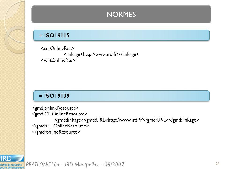 NORMES = ISO19115 http://www.ird.fr/ = ISO19139 http://www.ird.fr/ 23 PRATLONG Léo – IRD Montpellier – 08/2007