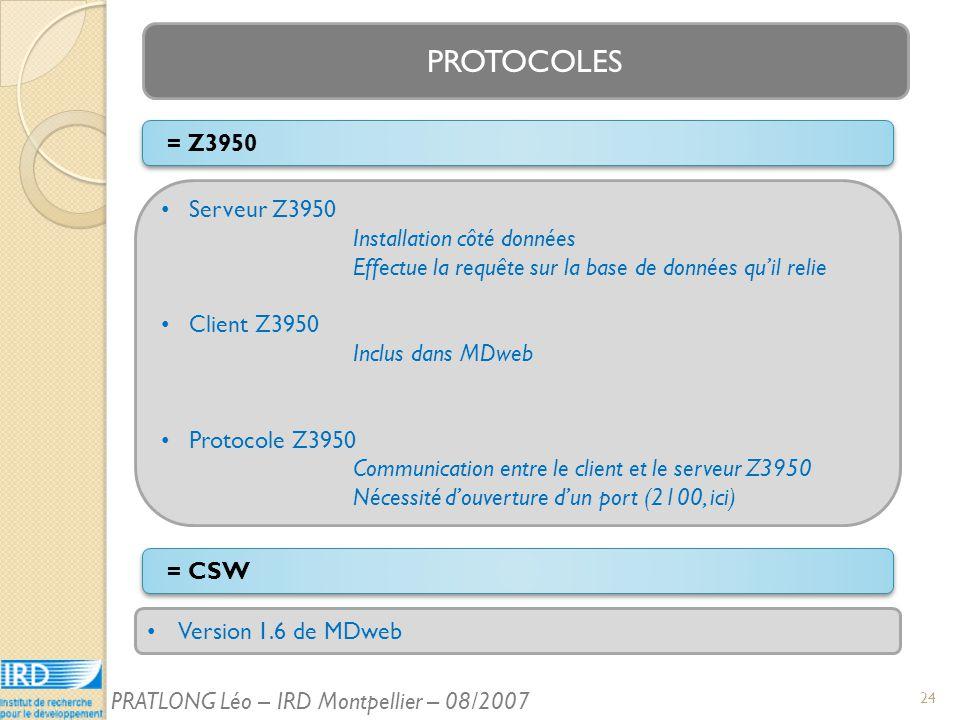 PROTOCOLES Version 1.6 de MDweb = Z3950 = CSW Serveur Z3950 Installation côté données Effectue la requête sur la base de données quil relie Client Z3950 Inclus dans MDweb Protocole Z3950 Communication entre le client et le serveur Z3950 Nécessité douverture dun port (2100, ici) 24 PRATLONG Léo – IRD Montpellier – 08/2007
