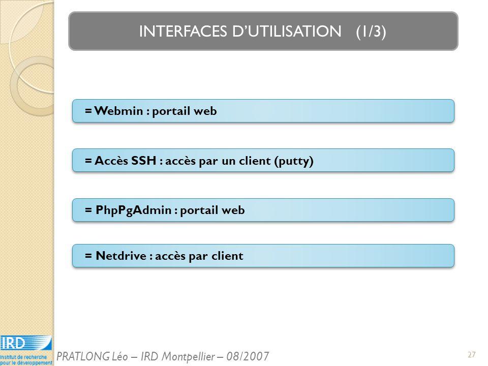 INTERFACES DUTILISATION (1/3) = Accès SSH : accès par un client (putty) = Webmin : portail web = Netdrive : accès par client = PhpPgAdmin : portail web 27 PRATLONG Léo – IRD Montpellier – 08/2007