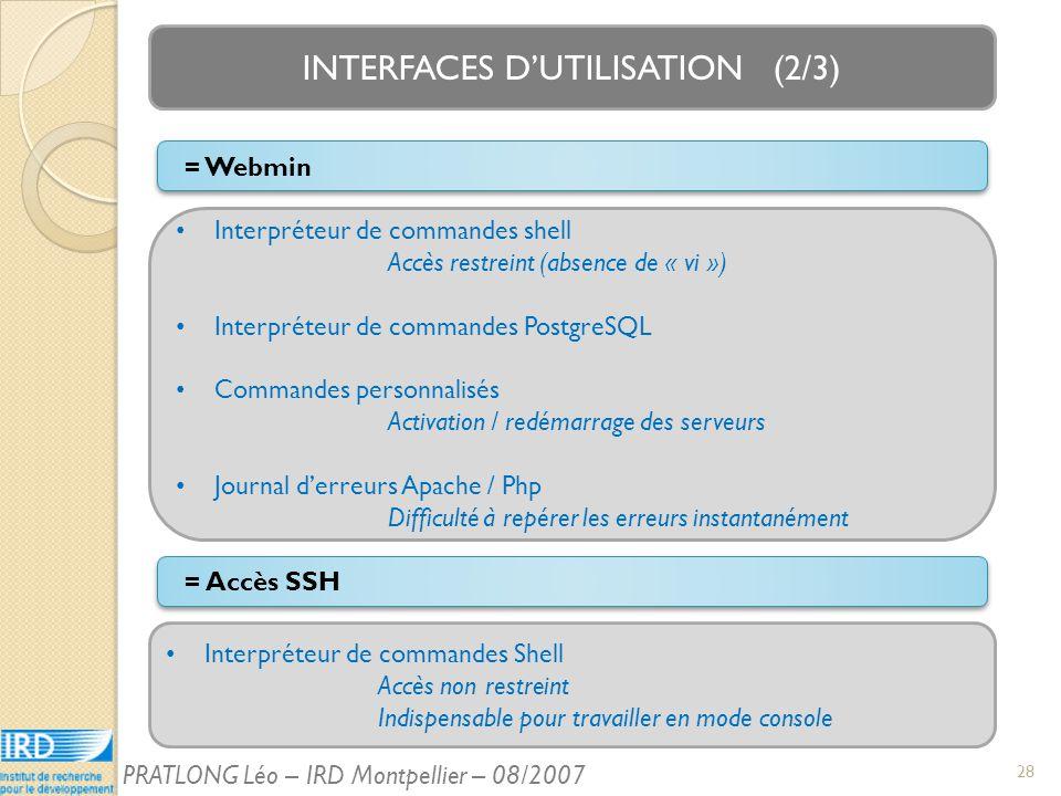 INTERFACES DUTILISATION (2/3) Interpréteur de commandes Shell Accès non restreint Indispensable pour travailler en mode console = Accès SSH Interpréteur de commandes shell Accès restreint (absence de « vi ») Interpréteur de commandes PostgreSQL Commandes personnalisés Activation / redémarrage des serveurs Journal derreurs Apache / Php Difficulté à repérer les erreurs instantanément = Webmin 28 PRATLONG Léo – IRD Montpellier – 08/2007