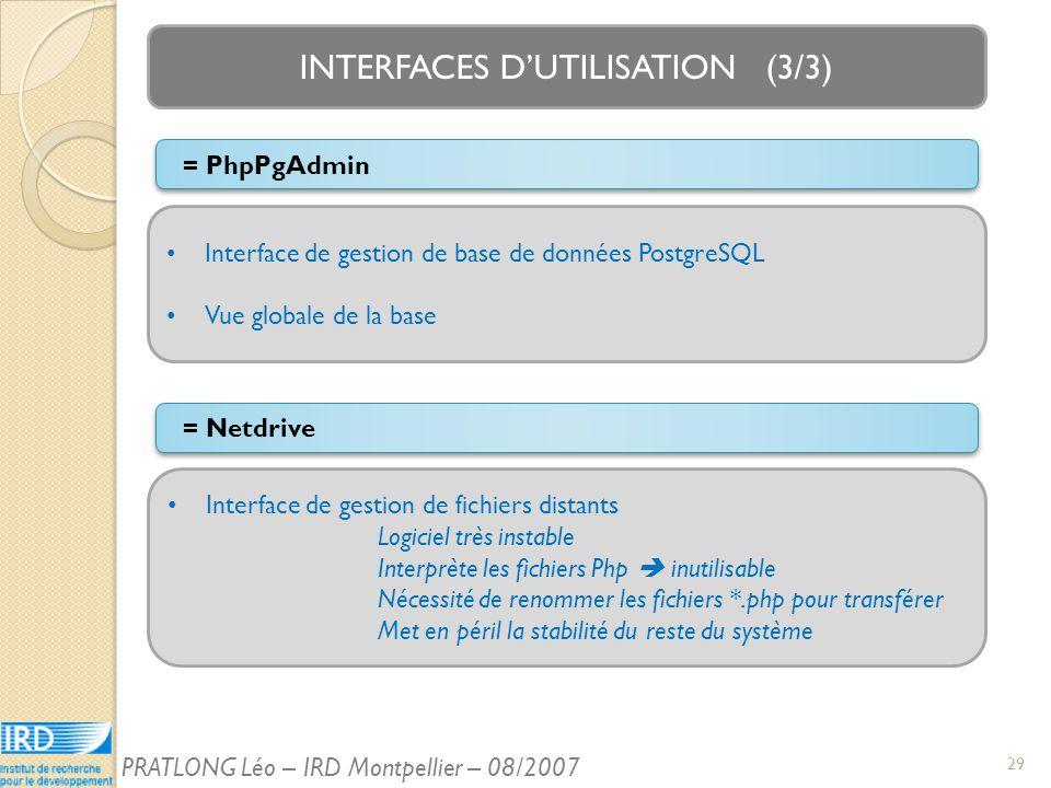 INTERFACES DUTILISATION (3/3) Interface de gestion de fichiers distants Logiciel très instable Interprète les fichiers Php inutilisable Nécessité de renommer les fichiers *.php pour transférer Met en péril la stabilité du reste du système = Netdrive Interface de gestion de base de données PostgreSQL Vue globale de la base = PhpPgAdmin 29 PRATLONG Léo – IRD Montpellier – 08/2007