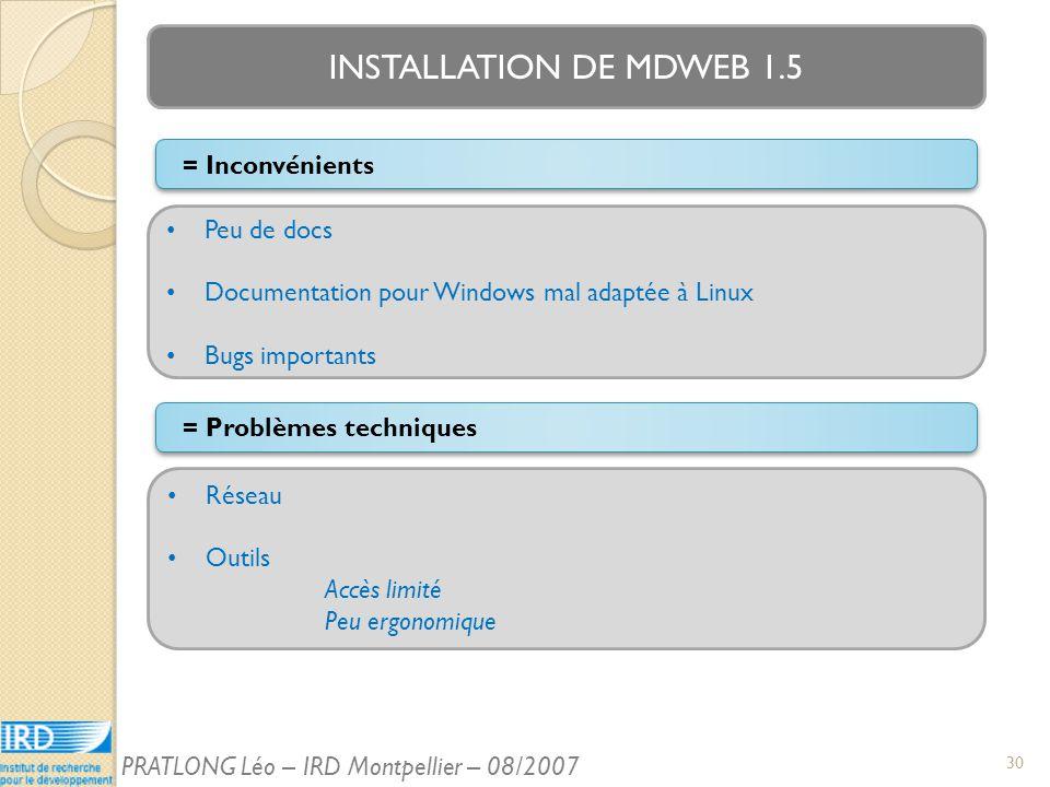 INSTALLATION DE MDWEB 1.5 = Problèmes techniques Peu de docs Documentation pour Windows mal adaptée à Linux Bugs importants = Inconvénients Réseau Outils Accès limité Peu ergonomique 30 PRATLONG Léo – IRD Montpellier – 08/2007