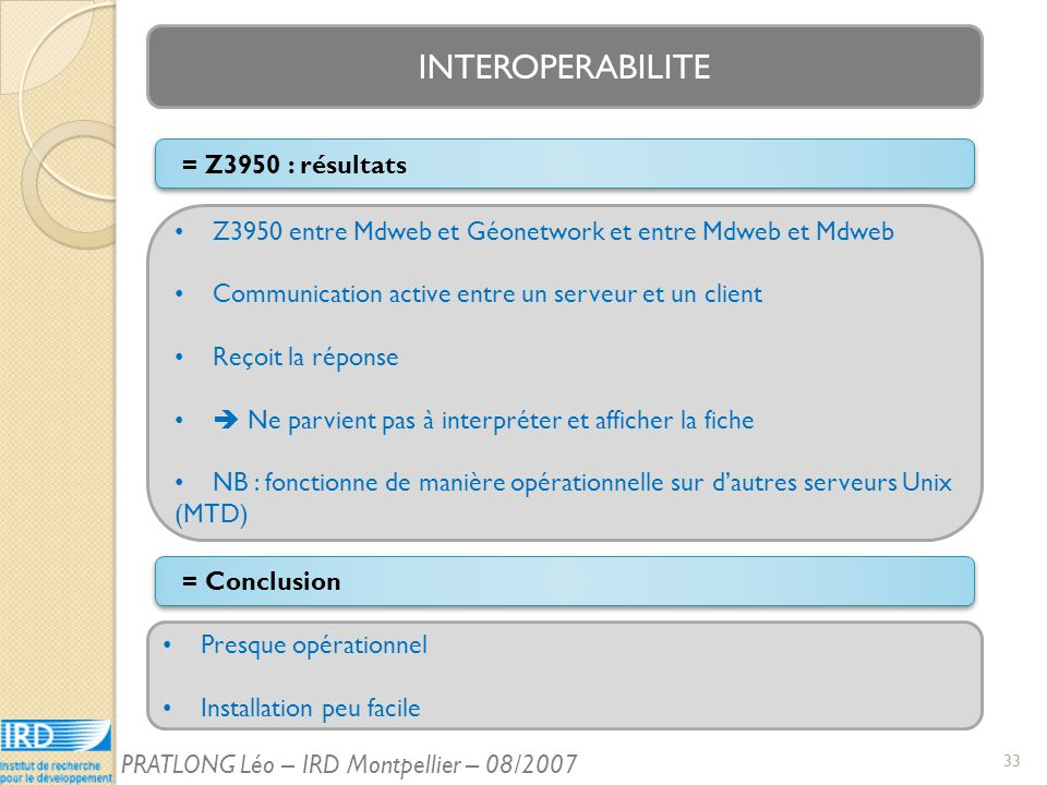 INTEROPERABILITE = Conclusion Z3950 entre Mdweb et Géonetwork et entre Mdweb et Mdweb Communication active entre un serveur et un client Reçoit la réponse Ne parvient pas à interpréter et afficher la fiche NB : fonctionne de manière opérationnelle sur dautres serveurs Unix (MTD) = Z3950 : résultats Presque opérationnel Installation peu facile 33 PRATLONG Léo – IRD Montpellier – 08/2007