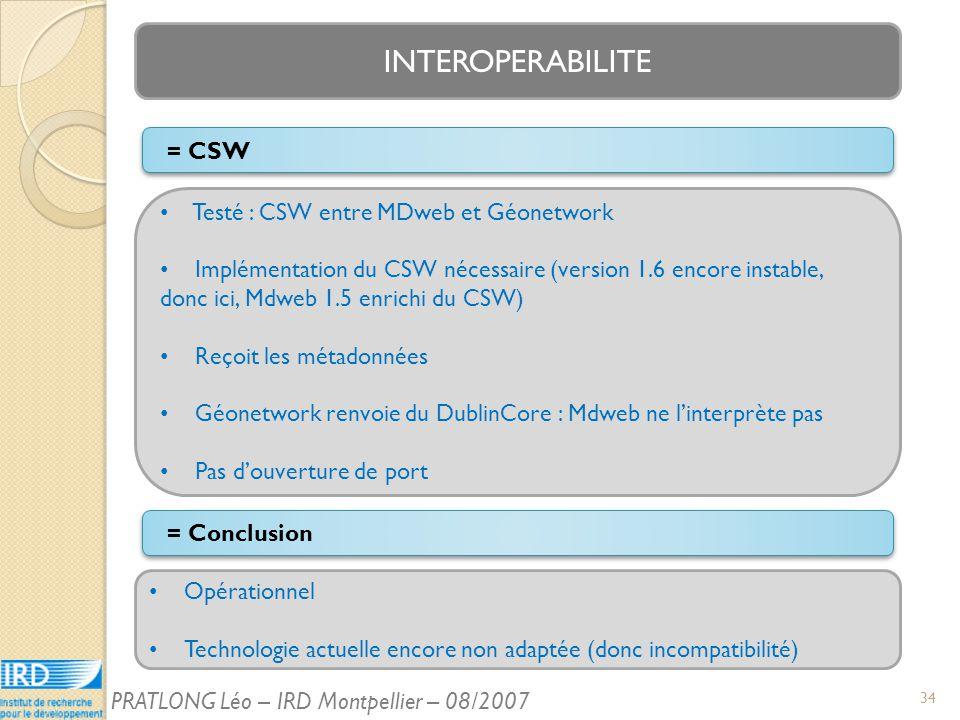 INTEROPERABILITE = Conclusion Testé : CSW entre MDweb et Géonetwork Implémentation du CSW nécessaire (version 1.6 encore instable, donc ici, Mdweb 1.5 enrichi du CSW) Reçoit les métadonnées Géonetwork renvoie du DublinCore : Mdweb ne linterprète pas Pas douverture de port = CSW Opérationnel Technologie actuelle encore non adaptée (donc incompatibilité) 34 PRATLONG Léo – IRD Montpellier – 08/2007