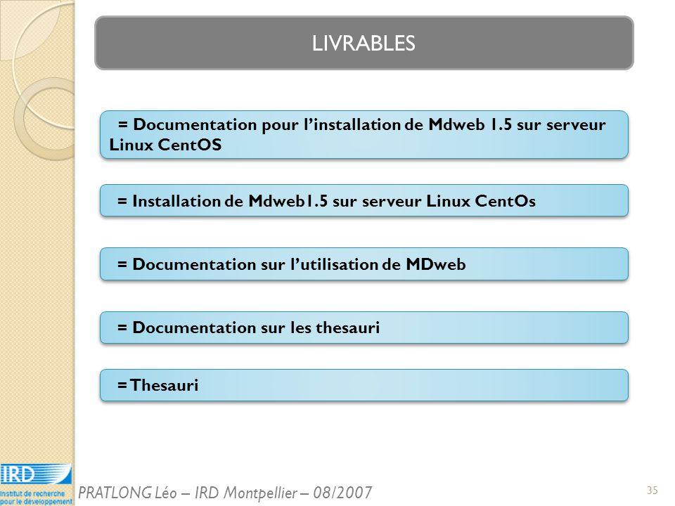 LIVRABLES = Installation de Mdweb1.5 sur serveur Linux CentOs = Documentation pour linstallation de Mdweb 1.5 sur serveur Linux CentOS = Documentation sur les thesauri = Documentation sur lutilisation de MDweb = Thesauri 35 PRATLONG Léo – IRD Montpellier – 08/2007
