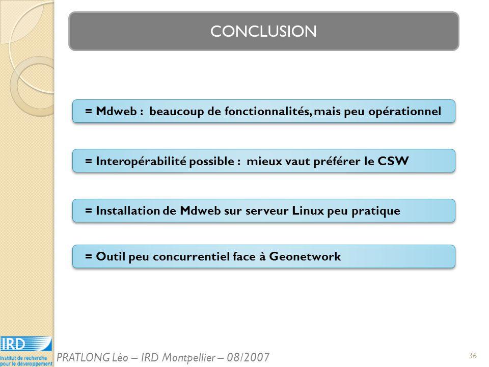 CONCLUSION = Interopérabilité possible : mieux vaut préférer le CSW = Mdweb : beaucoup de fonctionnalités, mais peu opérationnel = Outil peu concurrentiel face à Geonetwork = Installation de Mdweb sur serveur Linux peu pratique 36 PRATLONG Léo – IRD Montpellier – 08/2007
