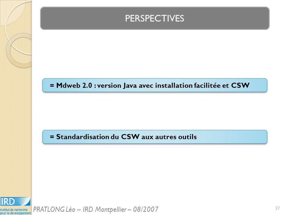 PERSPECTIVES = Standardisation du CSW aux autres outils = Mdweb 2.0 : version Java avec installation facilitée et CSW 37 PRATLONG Léo – IRD Montpellier – 08/2007