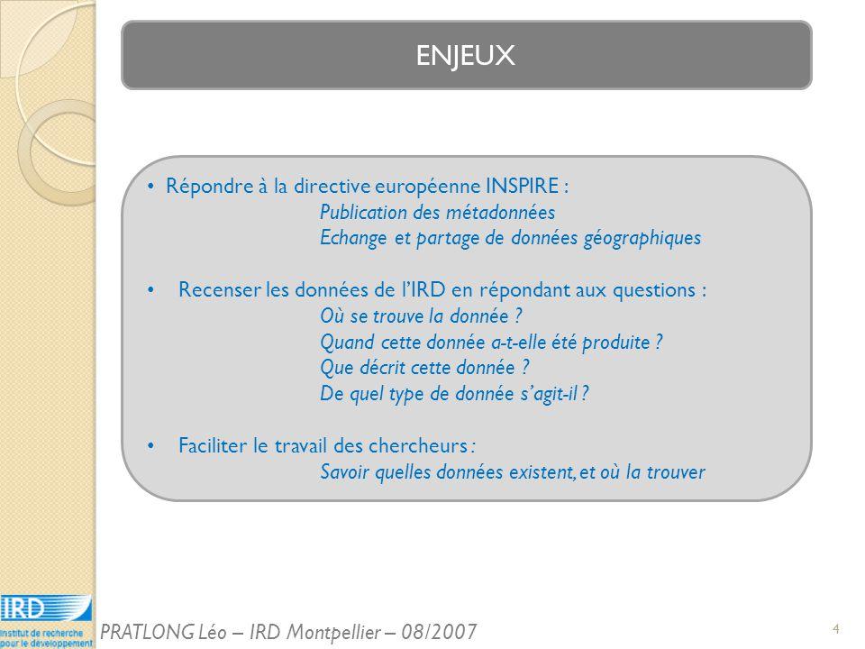 ENJEUX Répondre à la directive européenne INSPIRE : Publication des métadonnées Echange et partage de données géographiques Recenser les données de lIRD en répondant aux questions : Où se trouve la donnée .