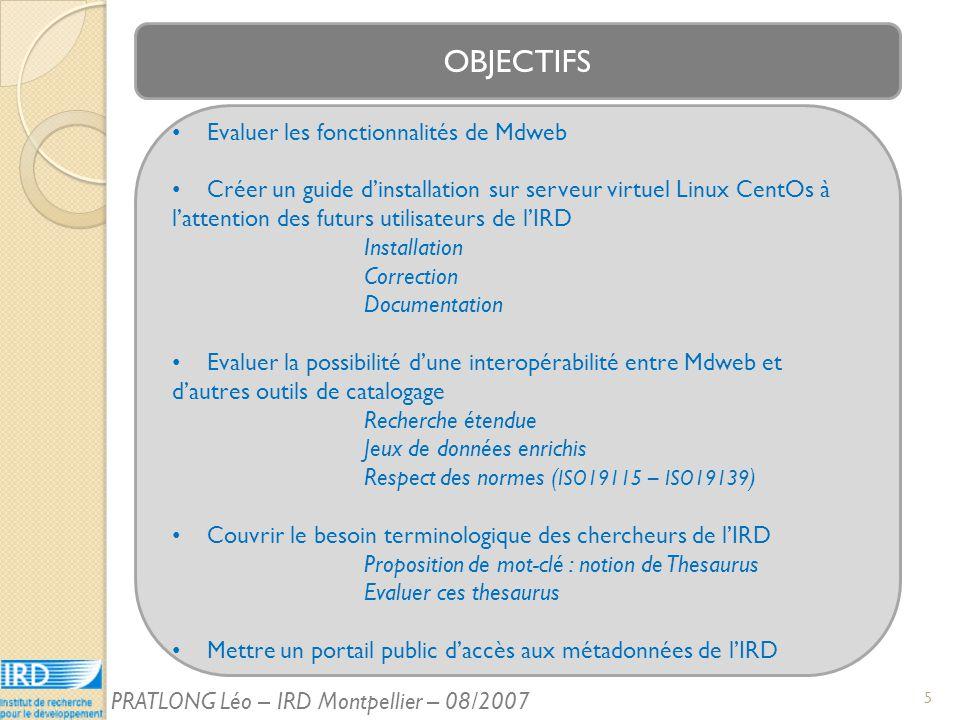 OBJECTIFS Evaluer les fonctionnalités de Mdweb Créer un guide dinstallation sur serveur virtuel Linux CentOs à lattention des futurs utilisateurs de lIRD Installation Correction Documentation Evaluer la possibilité dune interopérabilité entre Mdweb et dautres outils de catalogage Recherche étendue Jeux de données enrichis Respect des normes ( ISO19115 – ISO19139 ) Couvrir le besoin terminologique des chercheurs de lIRD Proposition de mot-clé : notion de Thesaurus Evaluer ces thesaurus Mettre un portail public daccès aux métadonnées de lIRD 5 PRATLONG Léo – IRD Montpellier – 08/2007