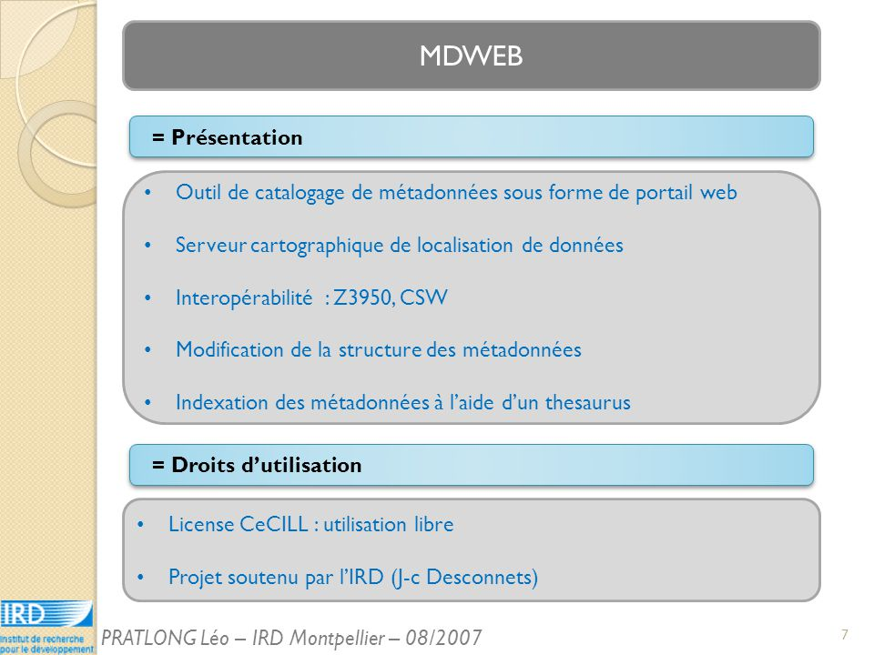 MDWEB Outil de catalogage de métadonnées sous forme de portail web Serveur cartographique de localisation de données Interopérabilité : Z3950, CSW Modification de la structure des métadonnées Indexation des métadonnées à laide dun thesaurus = Présentation License CeCILL : utilisation libre Projet soutenu par lIRD (J-c Desconnets) = Droits dutilisation 7 PRATLONG Léo – IRD Montpellier – 08/2007
