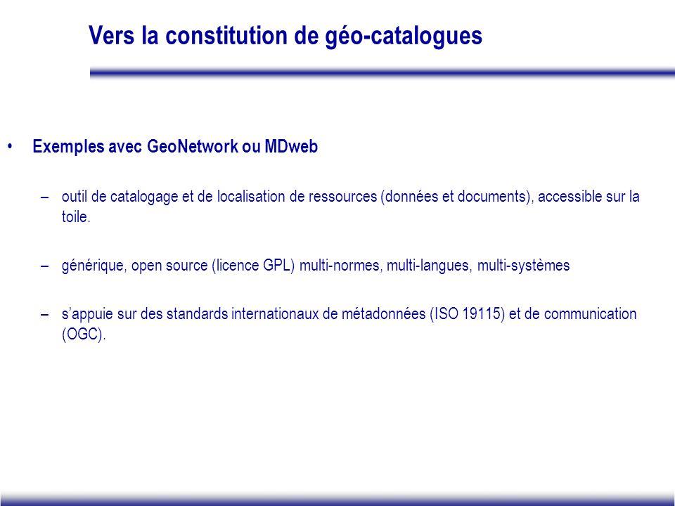 Vers la constitution de géo-catalogues Exemples avec GeoNetwork ou MDweb –outil de catalogage et de localisation de ressources (données et documents), accessible sur la toile.