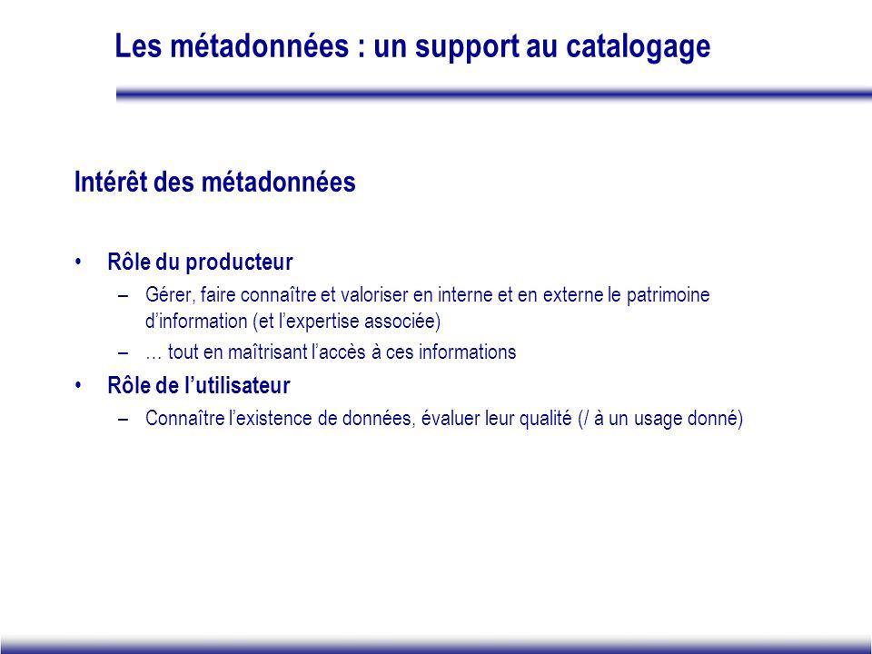 Les métadonnées : un support au catalogage Intérêt des métadonnées Rôle du producteur –Gérer, faire connaître et valoriser en interne et en externe le patrimoine dinformation (et lexpertise associée) –… tout en maîtrisant laccès à ces informations Rôle de lutilisateur –Connaître lexistence de données, évaluer leur qualité (/ à un usage donné)