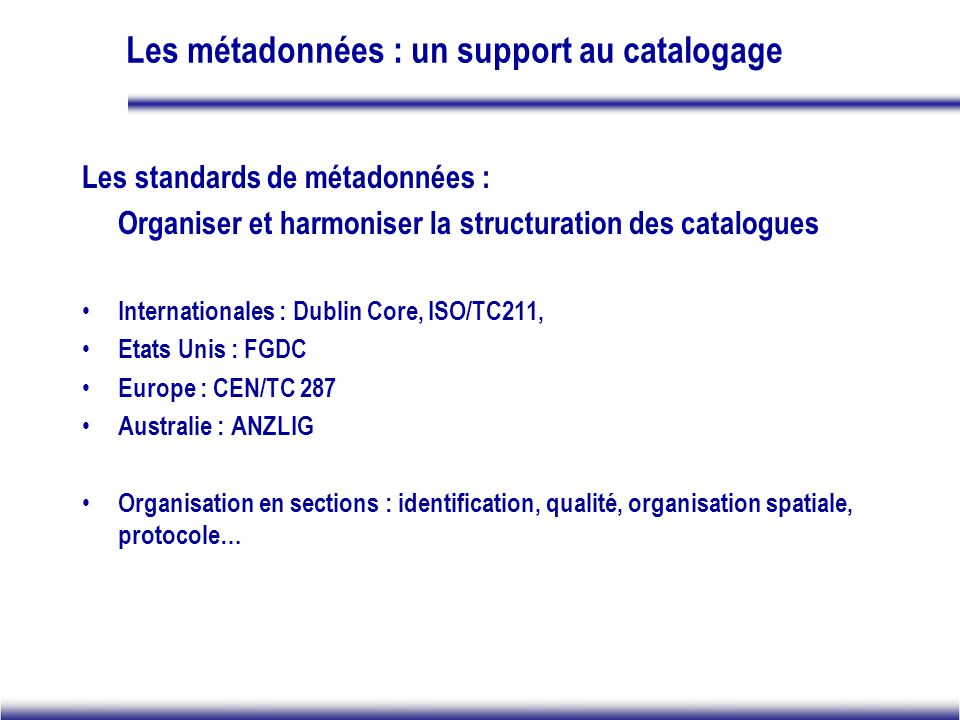 Les métadonnées : un support au catalogage Les standards de métadonnées : Organiser et harmoniser la structuration des catalogues Internationales : Dublin Core, ISO/TC211, Etats Unis : FGDC Europe : CEN/TC 287 Australie : ANZLIG Organisation en sections : identification, qualité, organisation spatiale, protocole…