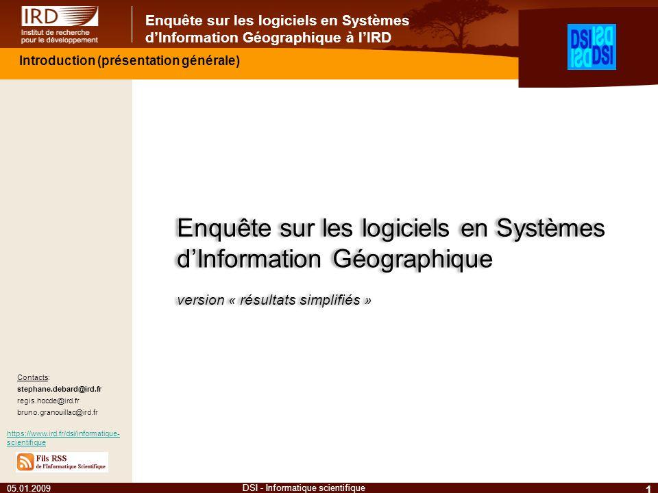Enquête sur les logiciels en Systèmes dInformation Géographique à lIRD 05.01.2009 1 DSI - Informatique scientifique Contacts: stephane.debard@ird.fr regis.hocde@ird.fr bruno.granouillac@ird.fr https://www.ird.fr/dsi/informatique- scientifique Enquête sur les logiciels en Systèmes dInformation Géographique version « résultats simplifiés » Enquête sur les logiciels en Systèmes dInformation Géographique version « résultats simplifiés » Introduction (présentation générale)