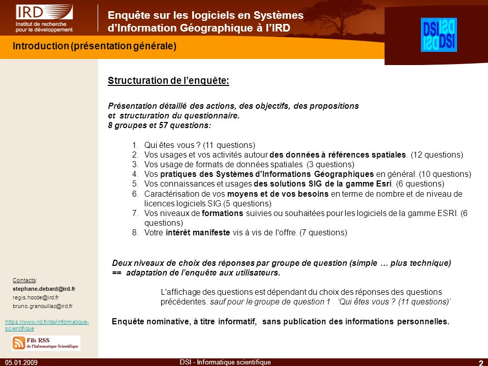 Enquête sur les logiciels en Systèmes dInformation Géographique à lIRD 05.01.2009 2 DSI - Informatique scientifique Contacts: stephane.debard@ird.fr regis.hocde@ird.fr bruno.granouillac@ird.fr https://www.ird.fr/dsi/informatique- scientifique Structuration de lenquête: Présentation détaillé des actions, des objectifs, des propositions et structuration du questionnaire.