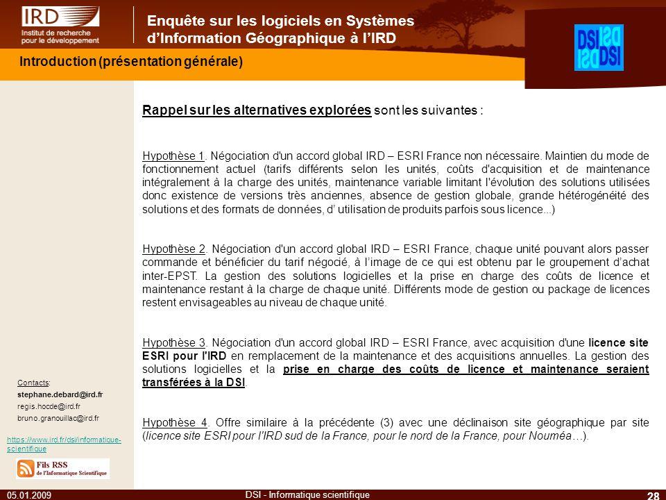 Enquête sur les logiciels en Systèmes dInformation Géographique à lIRD 05.01.2009 28 DSI - Informatique scientifique Contacts: stephane.debard@ird.fr regis.hocde@ird.fr bruno.granouillac@ird.fr https://www.ird.fr/dsi/informatique- scientifique Introduction (présentation générale) Rappel sur les alternatives explorées sont les suivantes : Hypothèse 1.