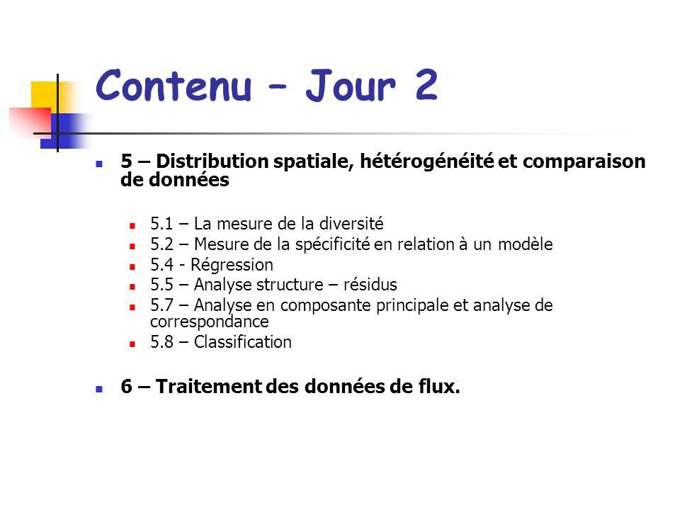 Contenu – Jour 2 5 – Distribution spatiale, hétérogénéité et comparaison de données 5.1 – La mesure de la diversité 5.2 – Mesure de la spécificité en relation à un modèle 5.4 - Régression 5.5 – Analyse structure – résidus 5.7 – Analyse en composante principale et analyse de correspondance 5.8 – Classification 6 – Traitement des données de flux.
