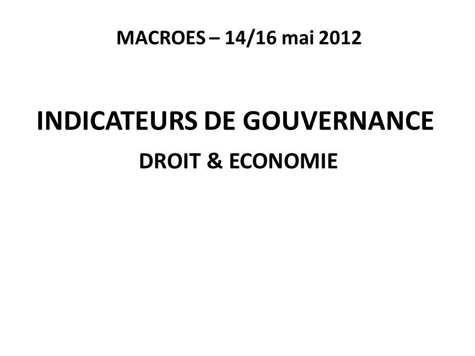 MACROES – 14/16 mai 2012 INDICATEURS DE GOUVERNANCE DROIT & ECONOMIE