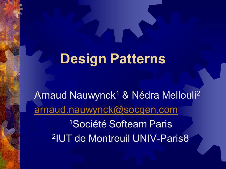 Design Patterns Arnaud Nauwynck 1 & Nédra Mellouli 2 arnaud.nauwynck@socgen.com 1 Société Softeam Paris 2 IUT de Montreuil UNIV-Paris8