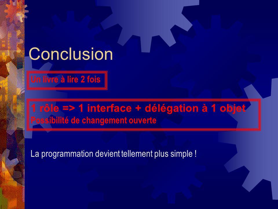 Conclusion 1 rôle => 1 interface + délégation à 1 objet Possibilité de changement ouverte La programmation devient tellement plus simple ! Un livre à