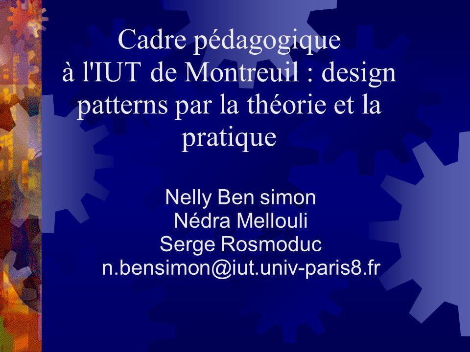 Cadre pédagogique à l'IUT de Montreuil : design patterns par la théorie et la pratique Nelly Ben simon Nédra Mellouli Serge Rosmoduc n.bensimon@iut.un