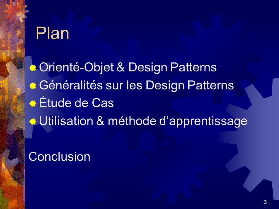 3 Plan Orienté-Objet & Design Patterns Généralités sur les Design Patterns Étude de Cas Utilisation & méthode dapprentissage Conclusion