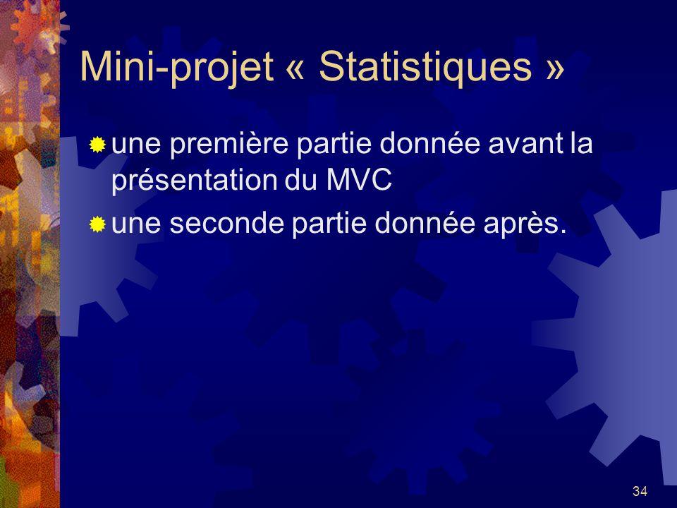 34 Mini-projet « Statistiques » une première partie donnée avant la présentation du MVC une seconde partie donnée après.