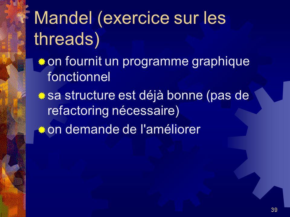 39 Mandel (exercice sur les threads) on fournit un programme graphique fonctionnel sa structure est déjà bonne (pas de refactoring nécessaire) on dema