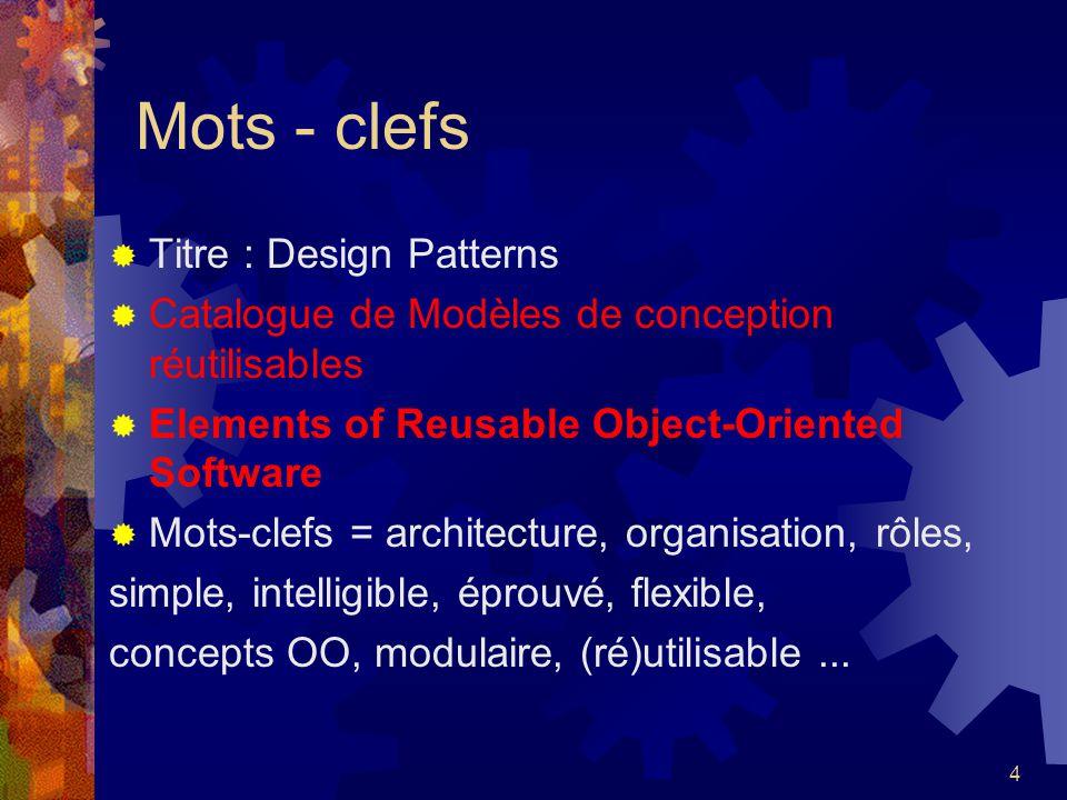 4 Mots - clefs Titre : Design Patterns Catalogue de Modèles de conception réutilisables Elements of Reusable Object-Oriented Software Mots-clefs = arc