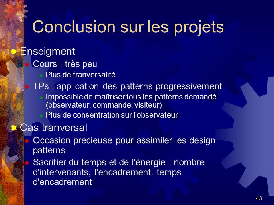 43 Conclusion sur les projets Enseigment Cours : très peu Plus de tranversalité TPs : application des patterns progressivement Impossible de maîtriser