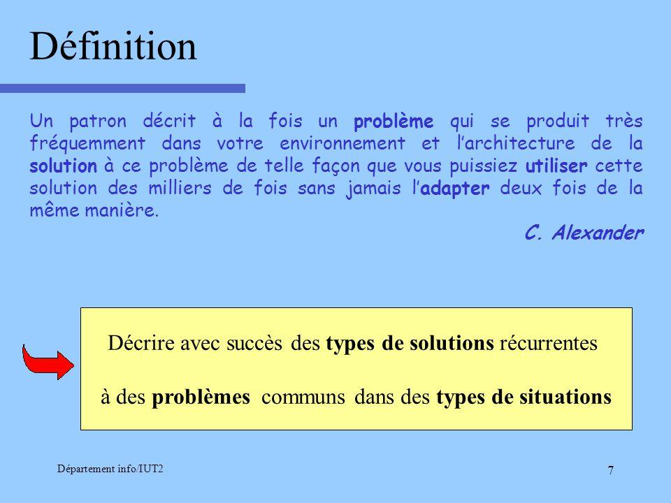 Département info/IUT2 7 Décrire avec succès des types de solutions récurrentes à des problèmes communs dans des types de situations Un patron décrit à