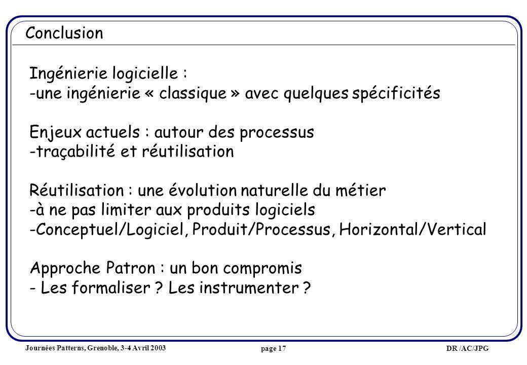 Journées Patterns, Grenoble, 3-4 Avril 2003 DR /AC/JPGpage 17 Conclusion Ingénierie logicielle : -une ingénierie « classique » avec quelques spécificités Enjeux actuels : autour des processus -traçabilité et réutilisation Réutilisation : une évolution naturelle du métier -à ne pas limiter aux produits logiciels -Conceptuel/Logiciel, Produit/Processus, Horizontal/Vertical Approche Patron : un bon compromis - Les formaliser .