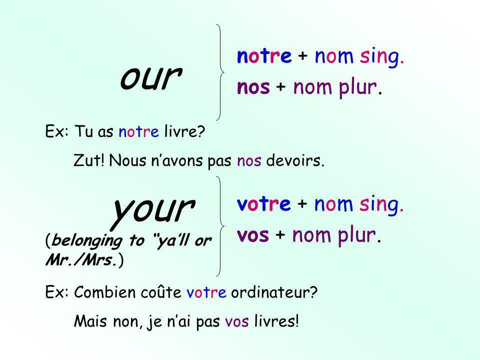 notre + nom sing. nos + nom plur. our your votre + nom sing.
