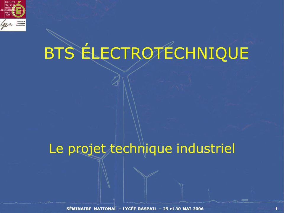 SÉMINAIRE NATIONAL – LYCÉE RASPAIL – 29 et 30 MAI 20061 BTS ÉLECTROTECHNIQUE Le projet technique industriel