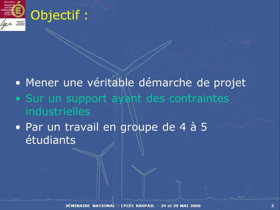 SÉMINAIRE NATIONAL – LYCÉE RASPAIL – 29 et 30 MAI 20062 Objectif : Mener une véritable démarche de projet Sur un support ayant des contraintes industr