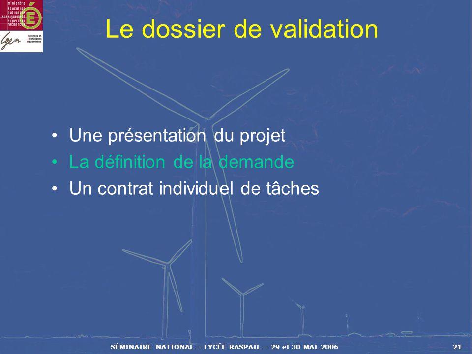 SÉMINAIRE NATIONAL – LYCÉE RASPAIL – 29 et 30 MAI 200621 Le dossier de validation Une présentation du projet La définition de la demande Un contrat in