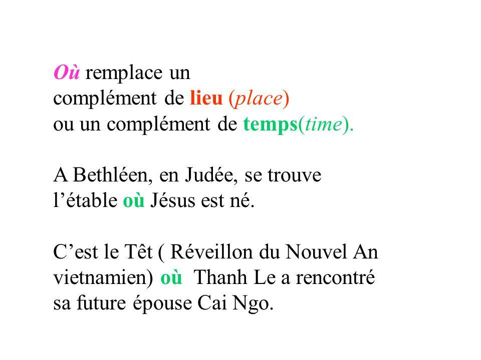 Où remplace un complément de lieu (place) ou un complément de temps(time). A Bethléen, en Judée, se trouve létable où Jésus est né. Cest le Têt ( Réve