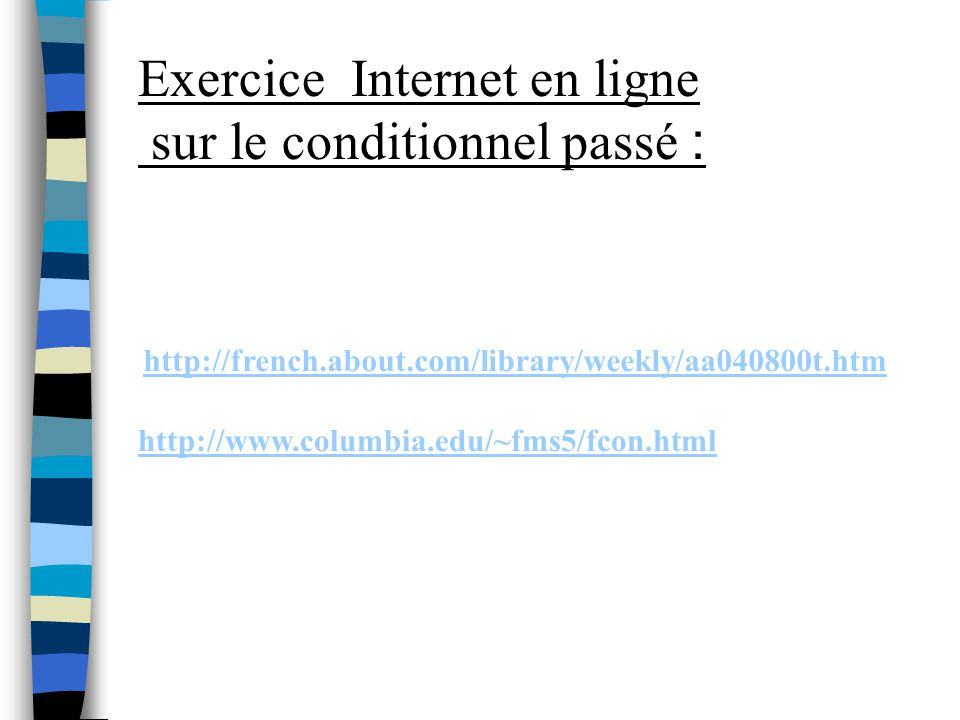 Exercice Internet en ligne sur le conditionnel passé : http://french.about.com/library/weekly/aa040800t.htm http://www.columbia.edu/~fms5/fcon.html