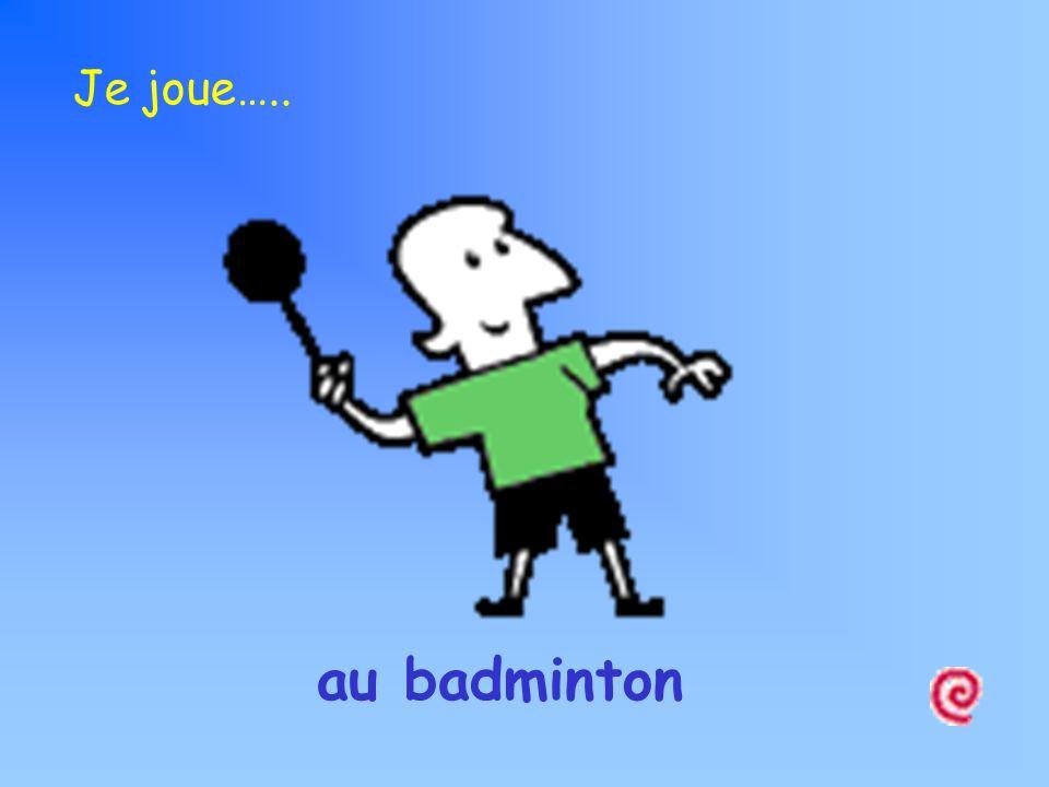 au badminton Je joue…..