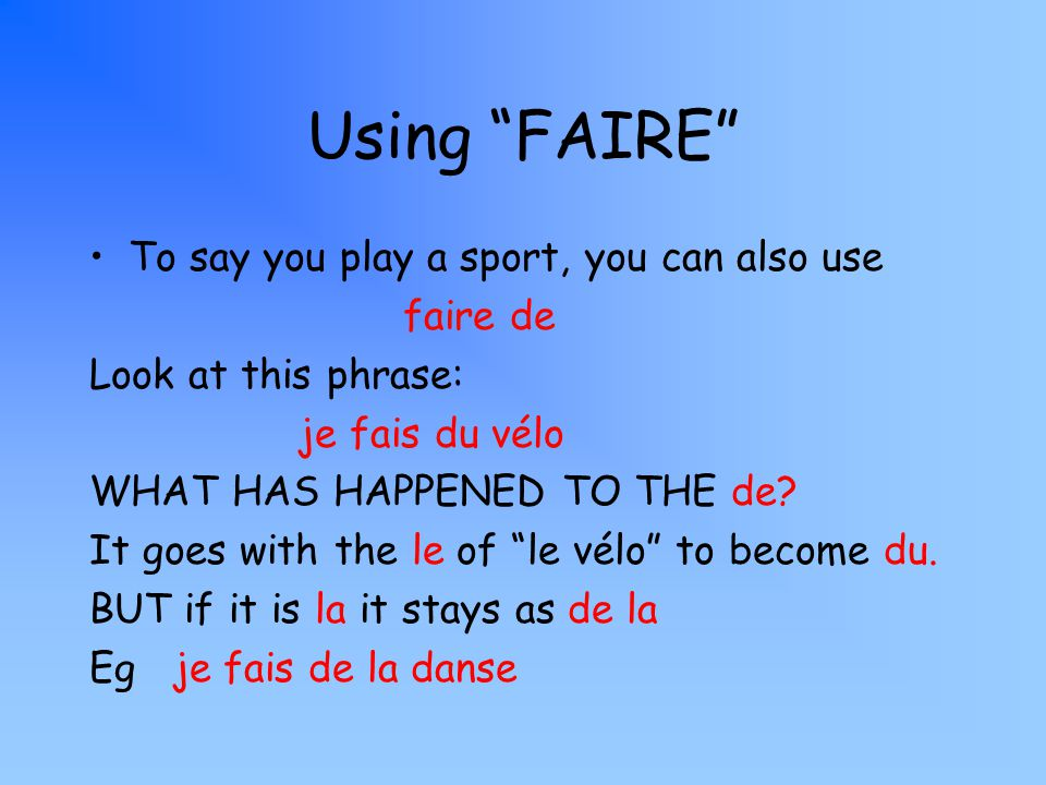 Using FAIRE To say you play a sport, you can also use faire de Look at this phrase: je fais du vélo WHAT HAS HAPPENED TO THE de? It goes with the le o
