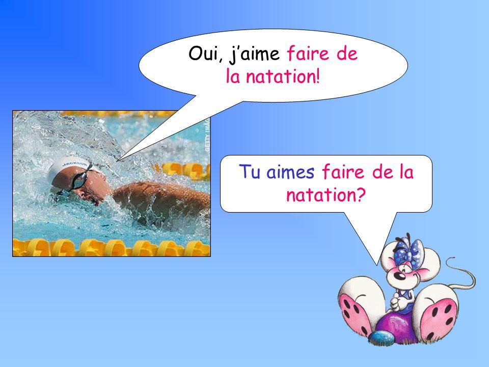 Tu aimes faire de la natation Oui, jaime faire de la natation!