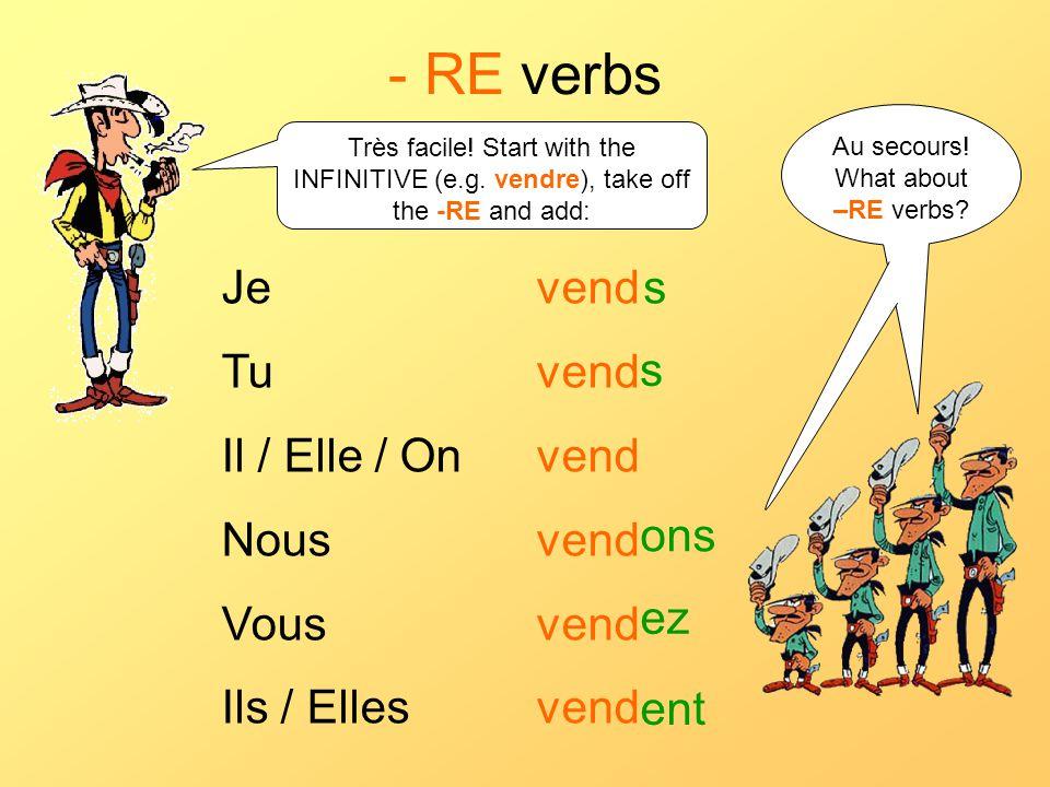 - RE verbs Je vend Tu vend Il / Elle / On vend Nous vend Vous vend Ils / Elles vend s s ons ez ent Très facile! Start with the INFINITIVE (e.g. vendre