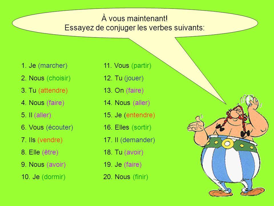 À vous maintenant! Essayez de conjuger les verbes suivants: 1. Je (marcher)11. Vous (partir) 2. Nous (choisir)12. Tu (jouer) 3. Tu (attendre)13. On (f
