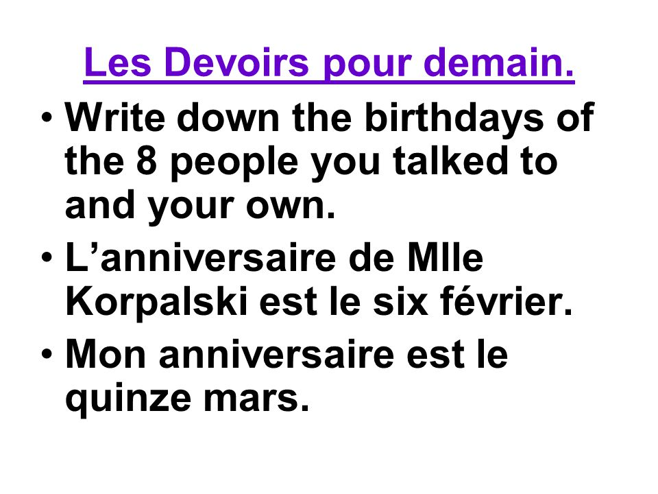 Les Devoirs pour demain. Write down the birthdays of the 8 people you talked to and your own. Lanniversaire de Mlle Korpalski est le six février. Mon