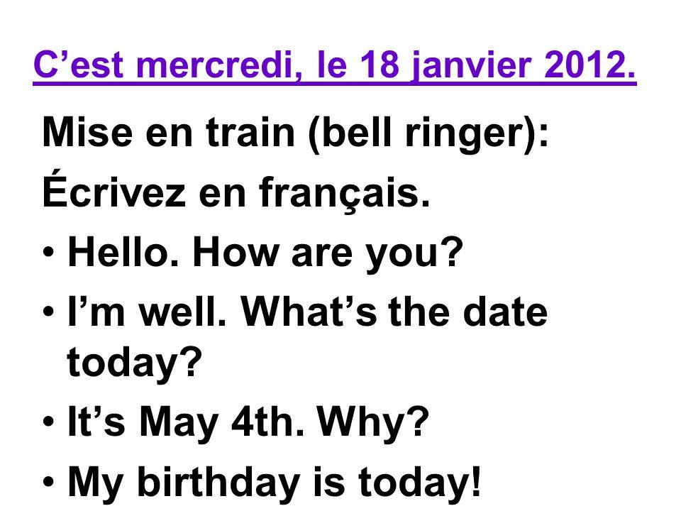 Cest mercredi, le 18 janvier 2012.Mise en train (bell ringer): Écrivez en français.