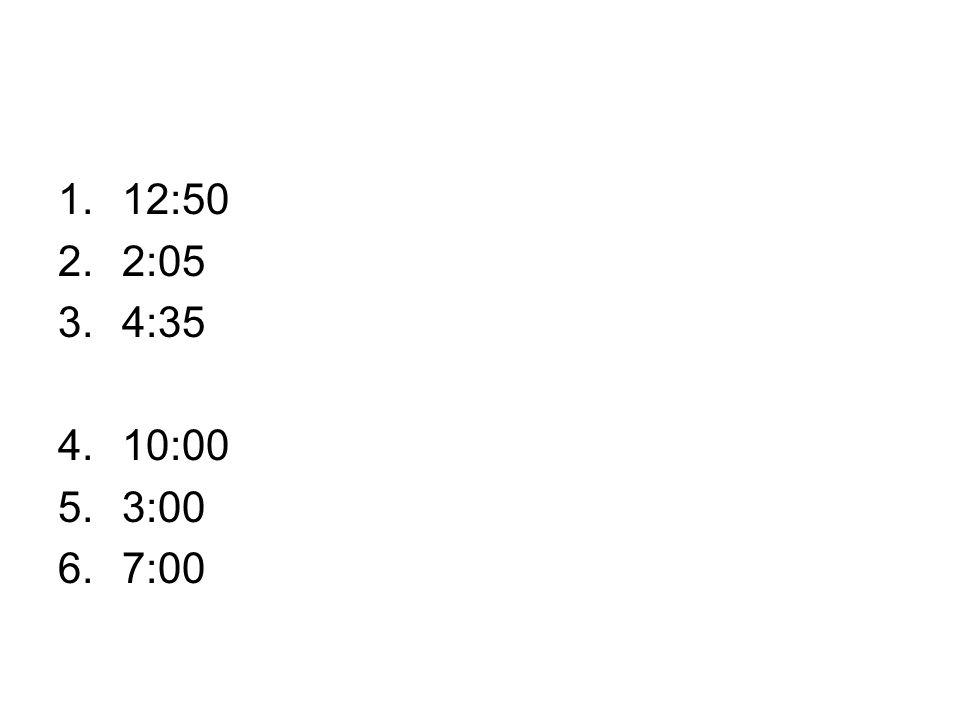 1.12:50 2.2:05 3.4:35 4.10:00 5.3:00 6.7:00
